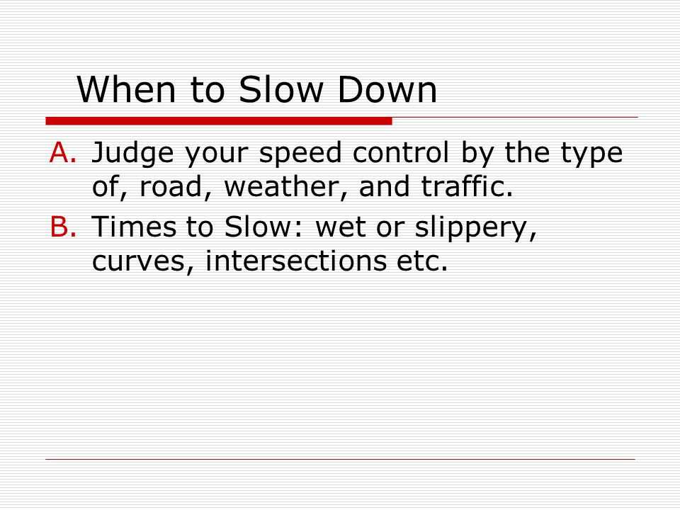 When to Slow Down Judge your speed control by the type of, road, weather, and traffic.