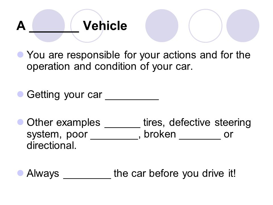 A _______ Vehicle You are responsible for your actions and for the operation and condition of your car.
