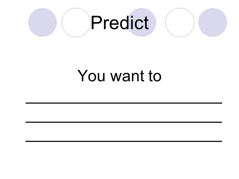 Predict You want to __________________________________________________________________