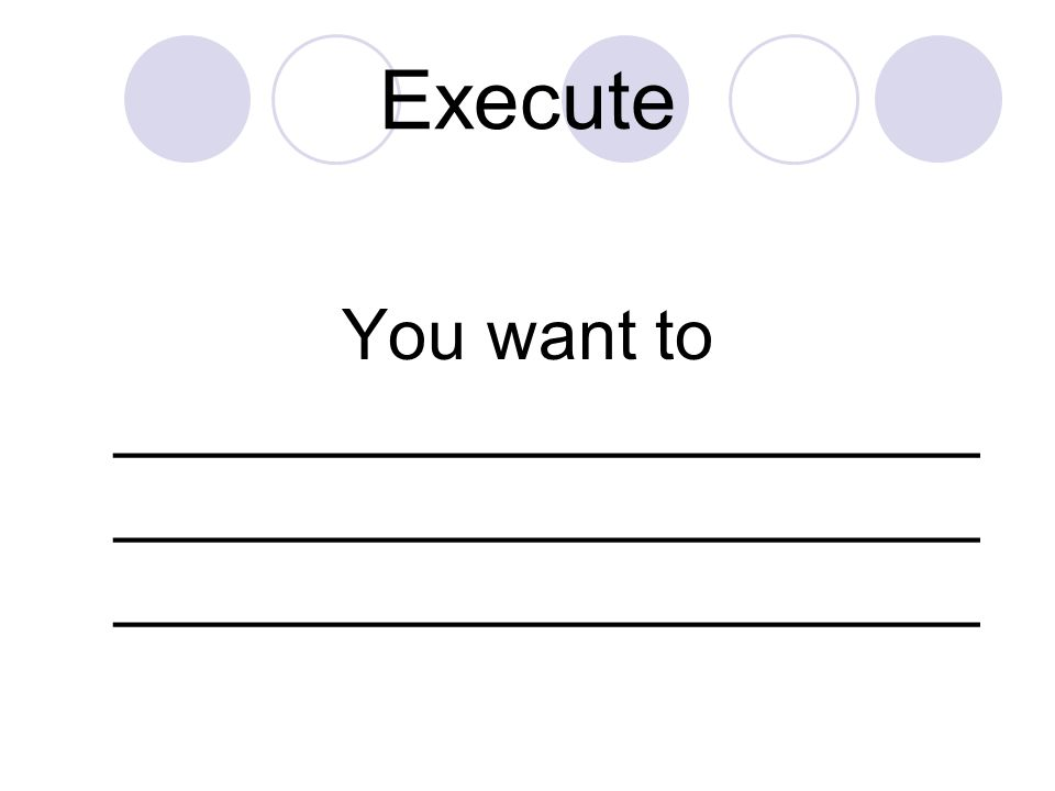 Execute You want to __________________________________________________________________