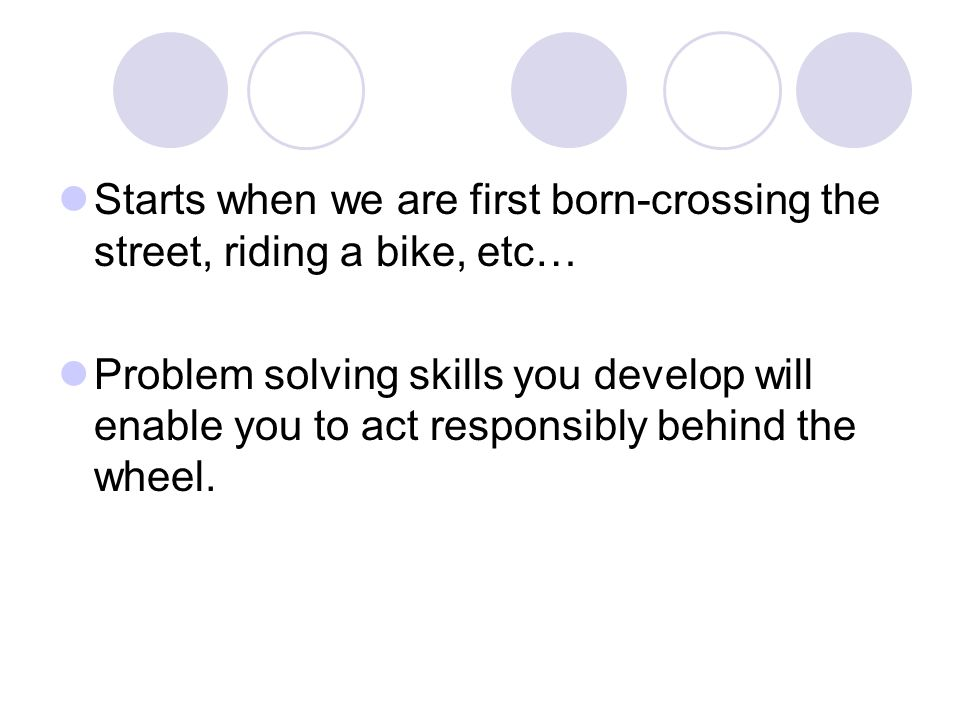 Starts when we are first born-crossing the street, riding a bike, etc…