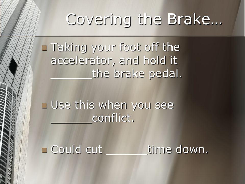 Covering the Brake… Taking your foot off the accelerator, and hold it ______the brake pedal. Use this when you see ______conflict.