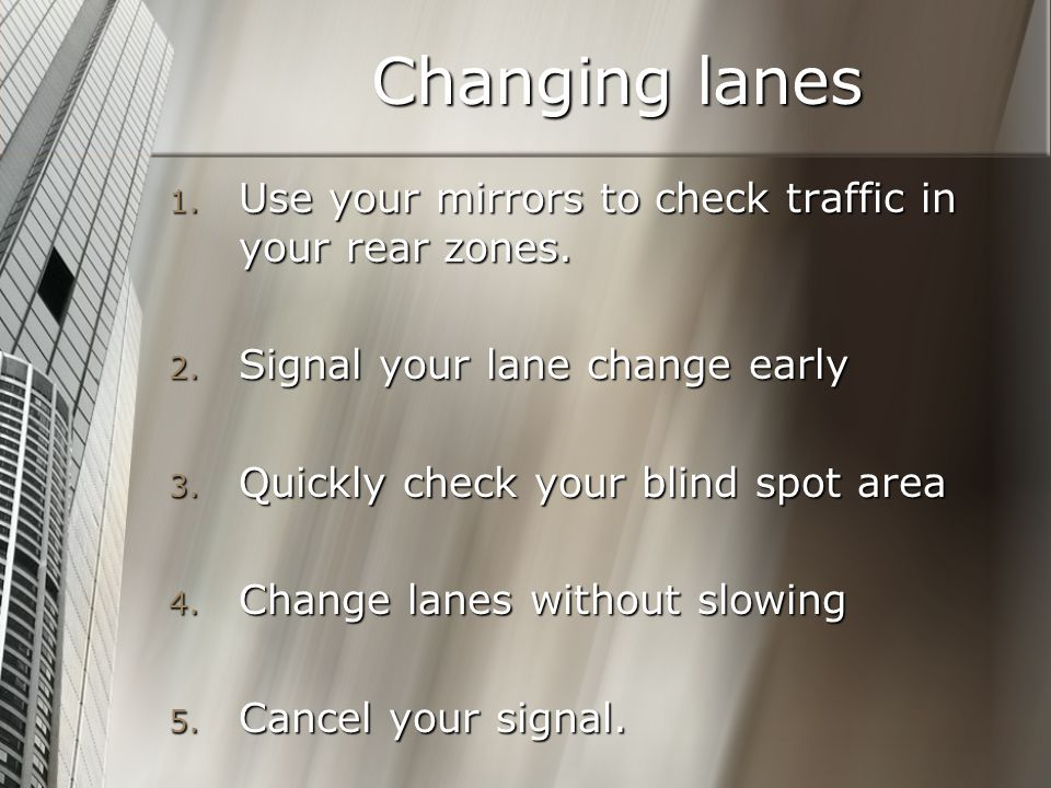 Changing lanes Use your mirrors to check traffic in your rear zones.