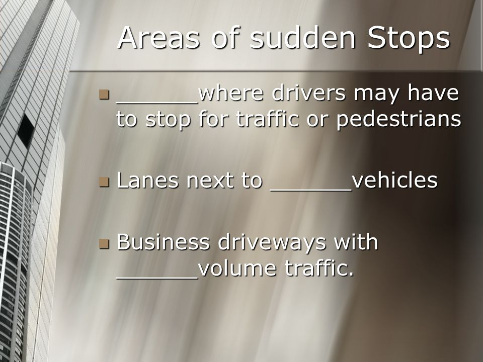 Areas of sudden Stops ______where drivers may have to stop for traffic or pedestrians. Lanes next to ______vehicles.