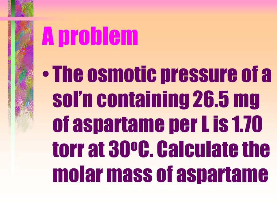 A problem The osmotic pressure of a sol'n containing 26.5 mg of aspartame per L is 1.70 torr at 30oC.