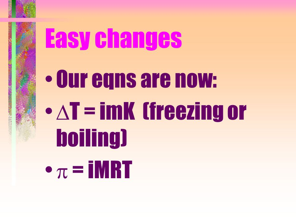 Easy changes Our eqns are now: T = imK (freezing or boiling)  = iMRT