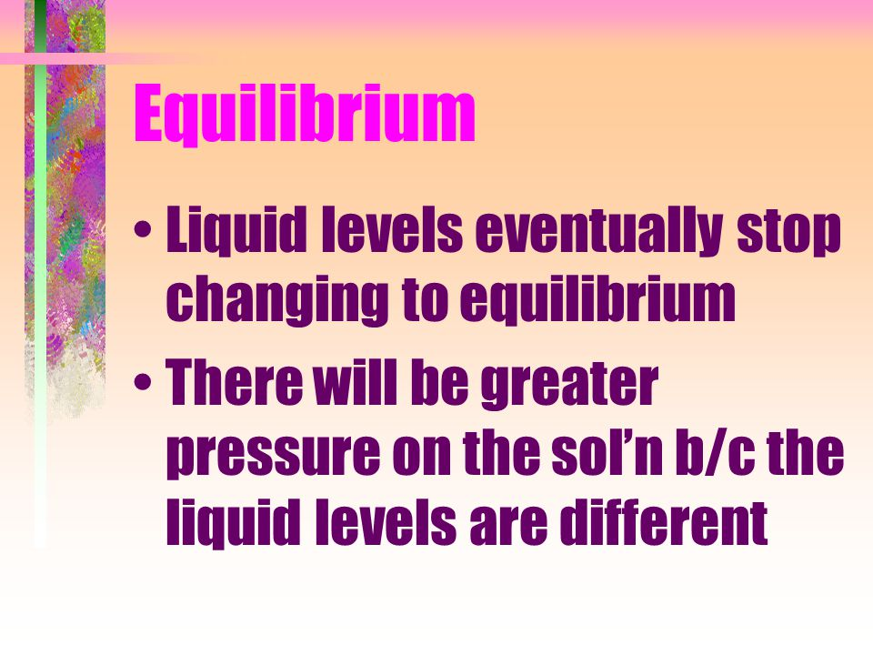 Equilibrium Liquid levels eventually stop changing to equilibrium