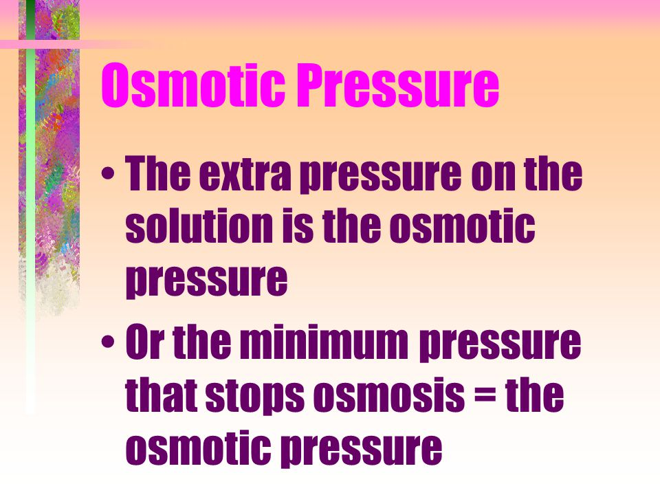Osmotic Pressure The extra pressure on the solution is the osmotic pressure.