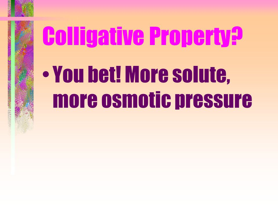 Colligative Property You bet! More solute, more osmotic pressure