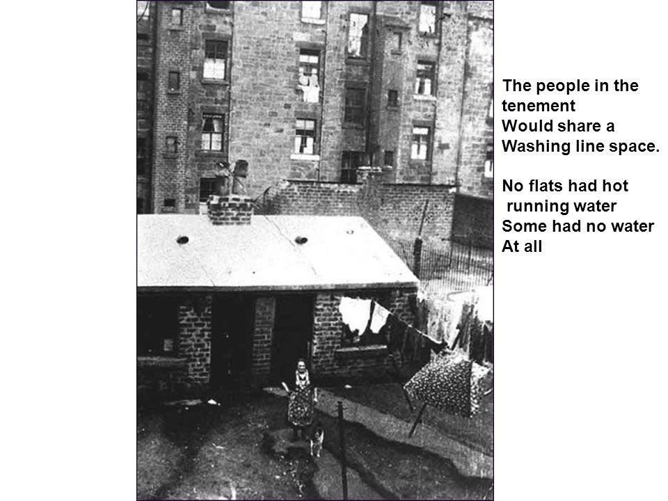 The people in the tenement. Would share a. Washing line space. No flats had hot. running water.