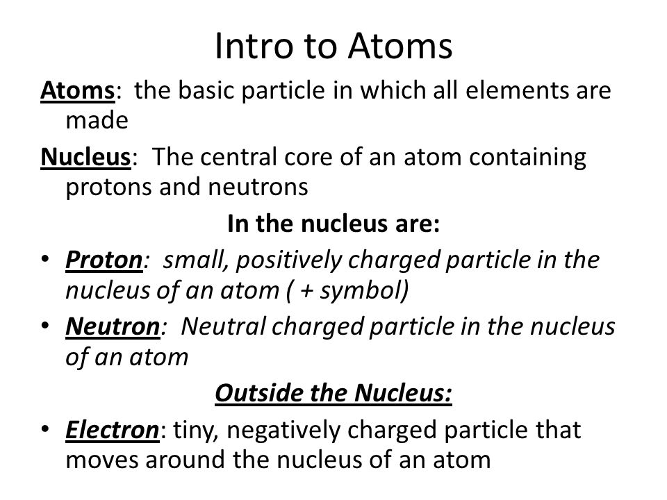 Intro to Atoms Atoms: the basic particle in which all elements are made. Nucleus: The central core of an atom containing protons and neutrons.