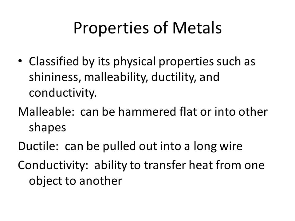 Properties of Metals Classified by its physical properties such as shininess, malleability, ductility, and conductivity.
