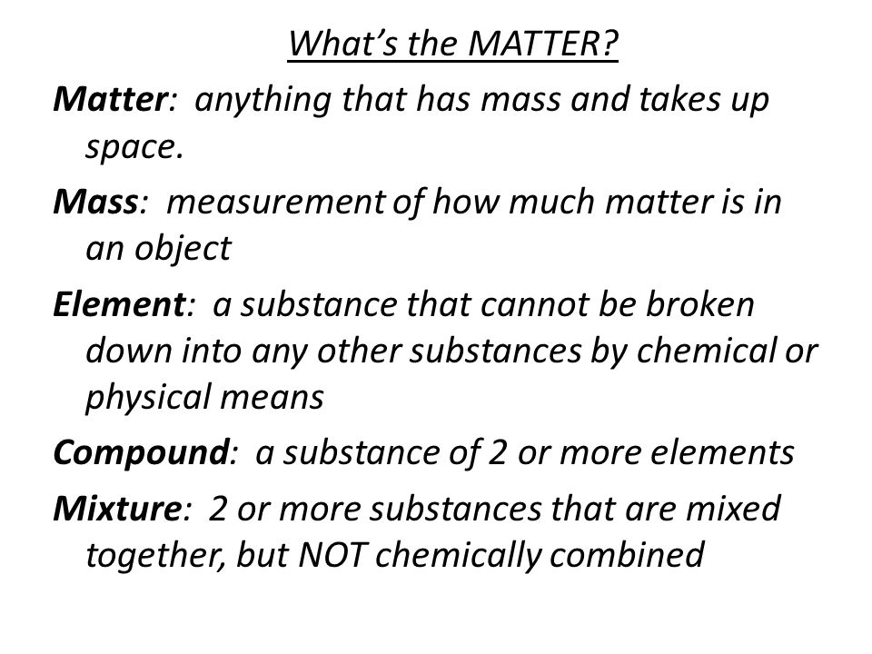 What's the MATTER. Matter: anything that has mass and takes up space