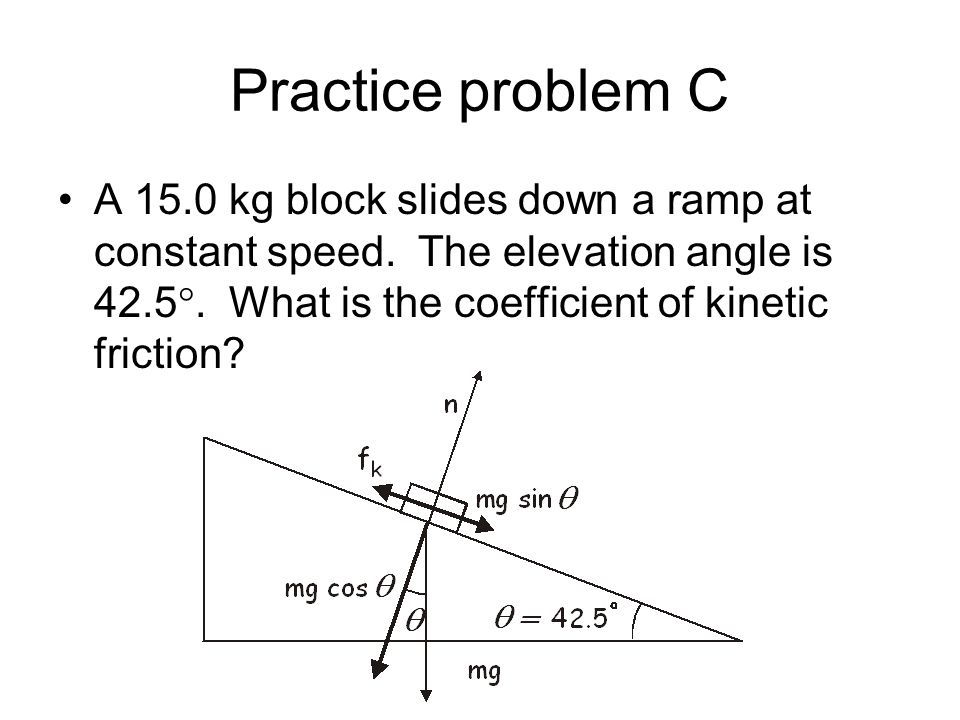 Practice problem C A 15.0 kg block slides down a ramp at constant speed.