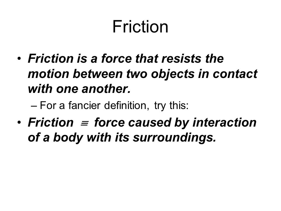 Friction Friction is a force that resists the motion between two objects in contact with one another.