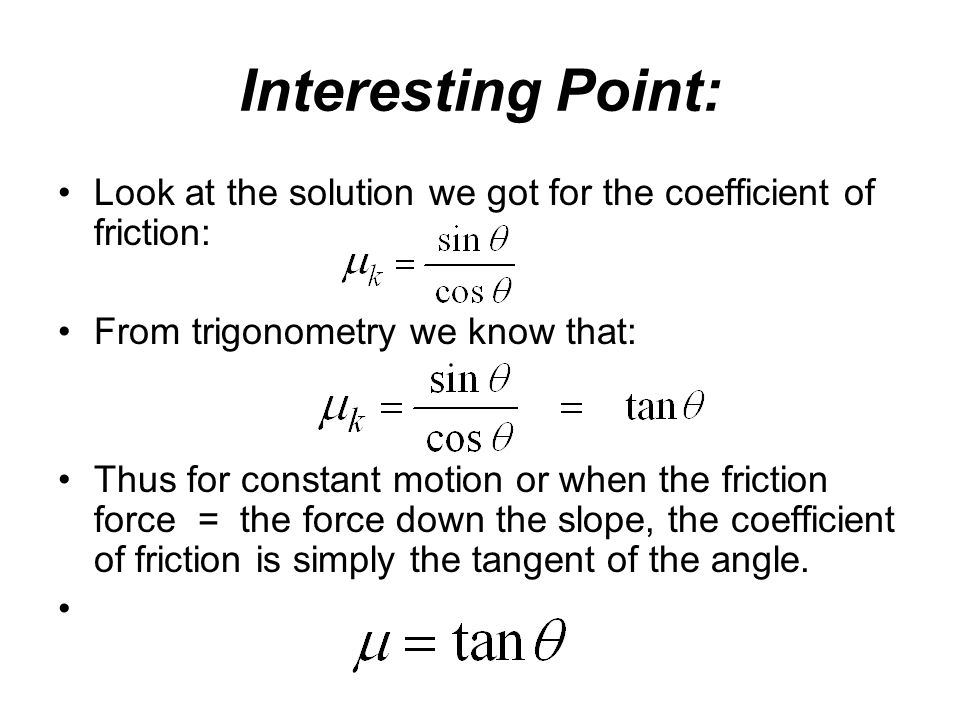 Interesting Point: Look at the solution we got for the coefficient of friction: From trigonometry we know that: