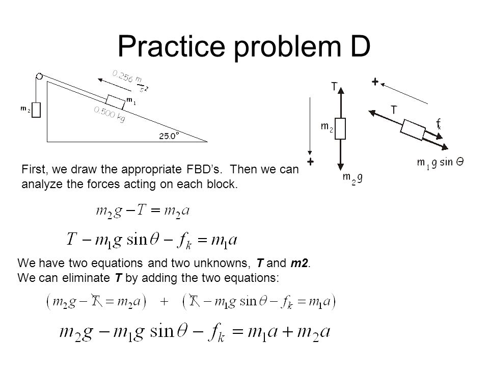 Practice problem D First, we draw the appropriate FBD's. Then we can analyze the forces acting on each block.