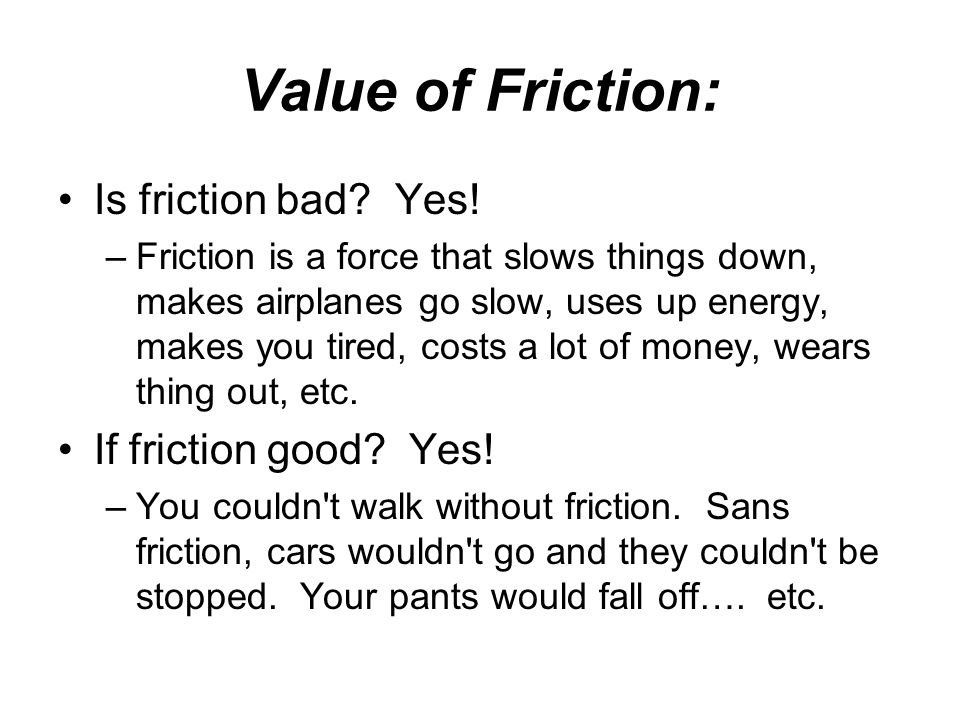Value of Friction: Is friction bad Yes! If friction good Yes!