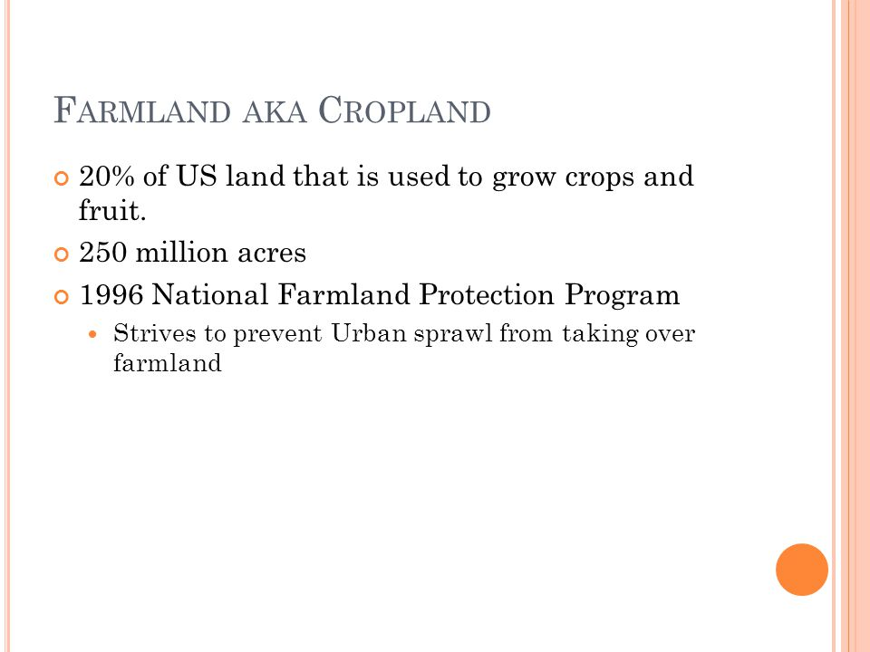 Farmland aka Cropland 20% of US land that is used to grow crops and fruit. 250 million acres National Farmland Protection Program.