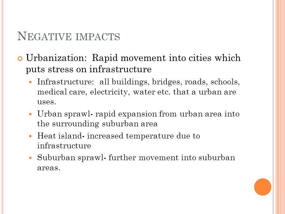 Negative impacts Urbanization: Rapid movement into cities which puts stress on infrastructure.