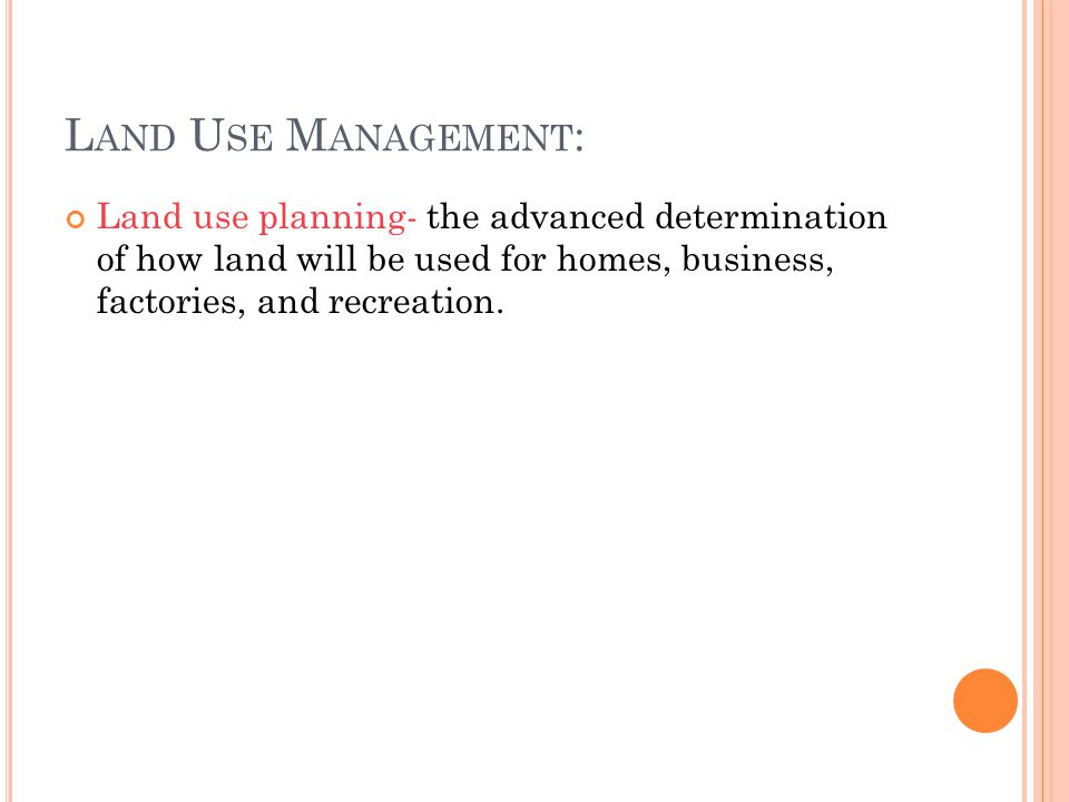 Land Use Management: Land use planning- the advanced determination of how land will be used for homes, business, factories, and recreation.