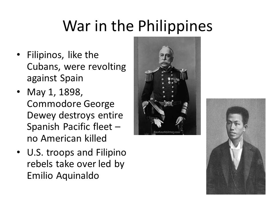 War in the Philippines Filipinos, like the Cubans, were revolting against Spain.