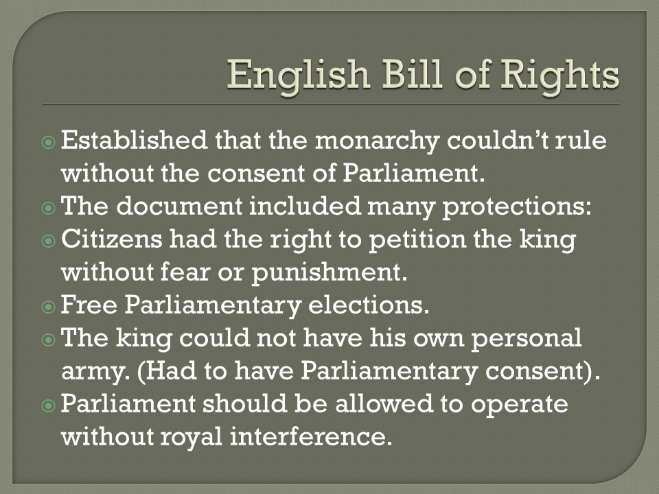 English Bill of Rights Established that the monarchy couldn't rule without the consent of Parliament.