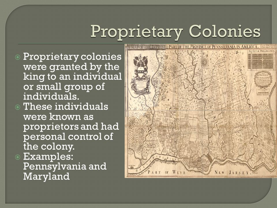 Proprietary Colonies Proprietary colonies were granted by the king to an individual or small group of individuals.