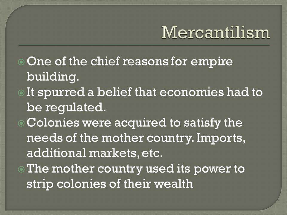 Mercantilism One of the chief reasons for empire building.