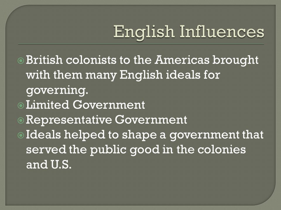 English Influences British colonists to the Americas brought with them many English ideals for governing.