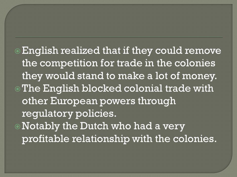 English realized that if they could remove the competition for trade in the colonies they would stand to make a lot of money.