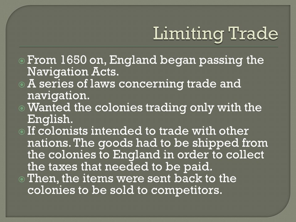 Limiting Trade From 1650 on, England began passing the Navigation Acts. A series of laws concerning trade and navigation.