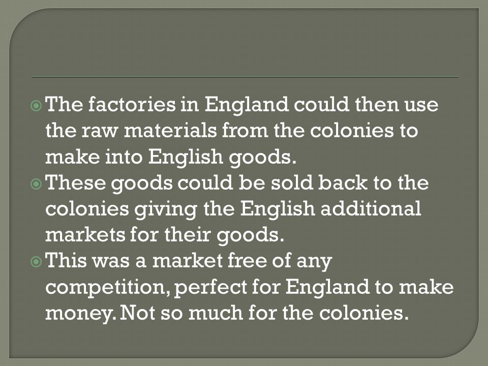 The factories in England could then use the raw materials from the colonies to make into English goods.