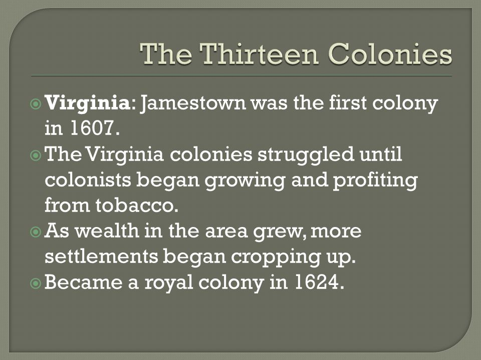 The Thirteen Colonies Virginia: Jamestown was the first colony in 1607.