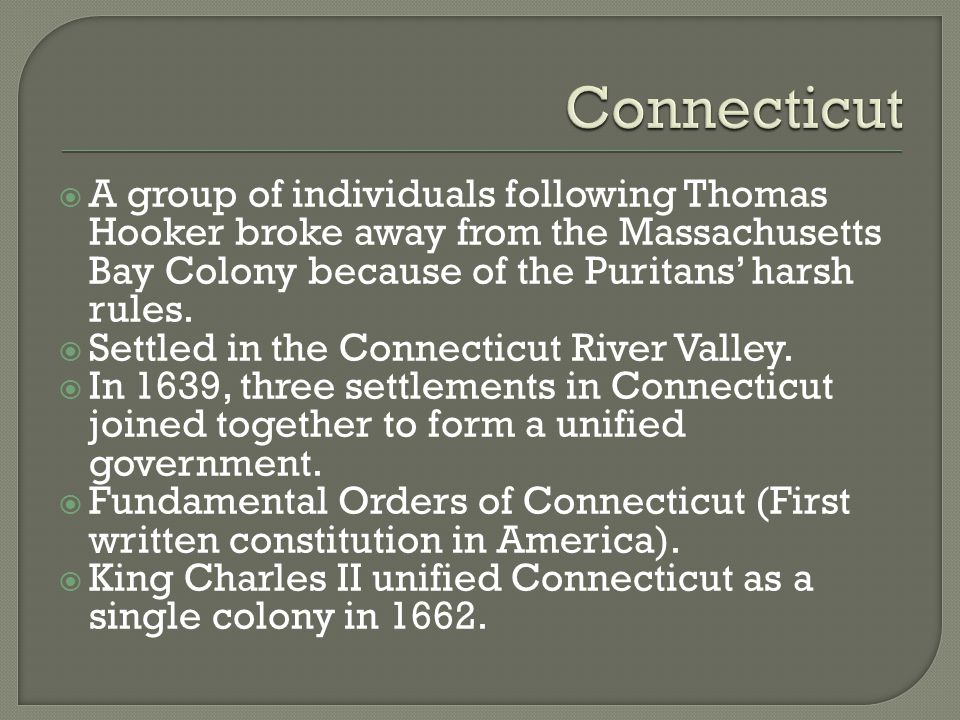 Connecticut A group of individuals following Thomas Hooker broke away from the Massachusetts Bay Colony because of the Puritans' harsh rules.