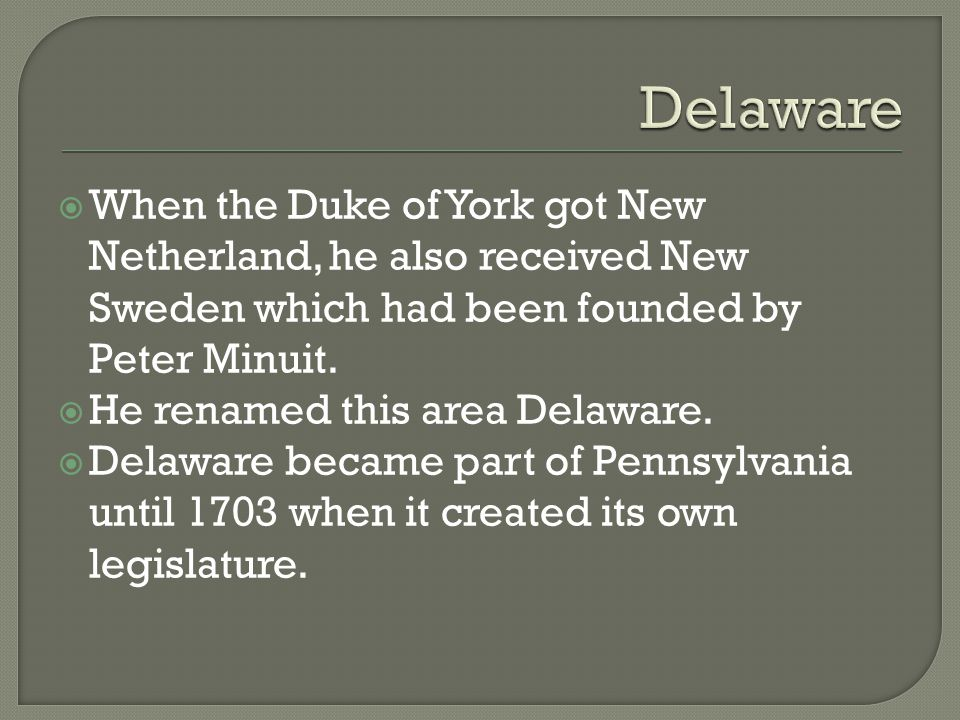 Delaware When the Duke of York got New Netherland, he also received New Sweden which had been founded by Peter Minuit.