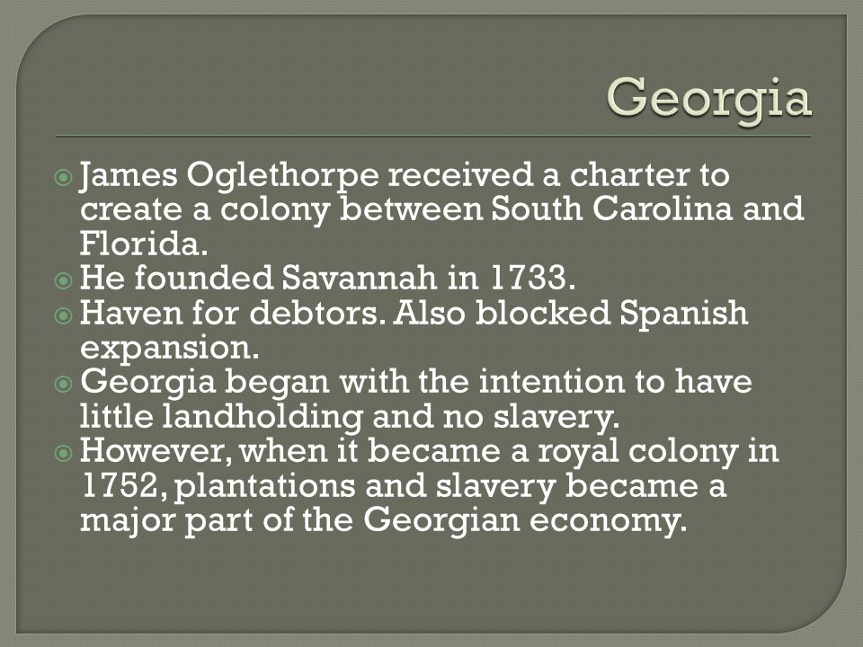 Georgia James Oglethorpe received a charter to create a colony between South Carolina and Florida. He founded Savannah in 1733.