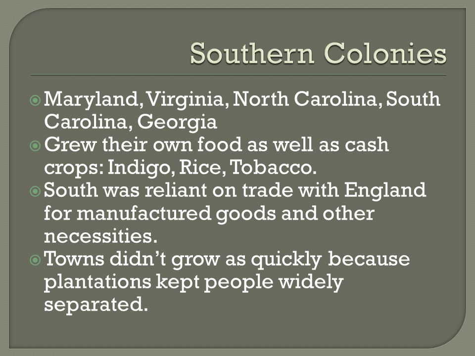 Southern Colonies Maryland, Virginia, North Carolina, South Carolina, Georgia. Grew their own food as well as cash crops: Indigo, Rice, Tobacco.