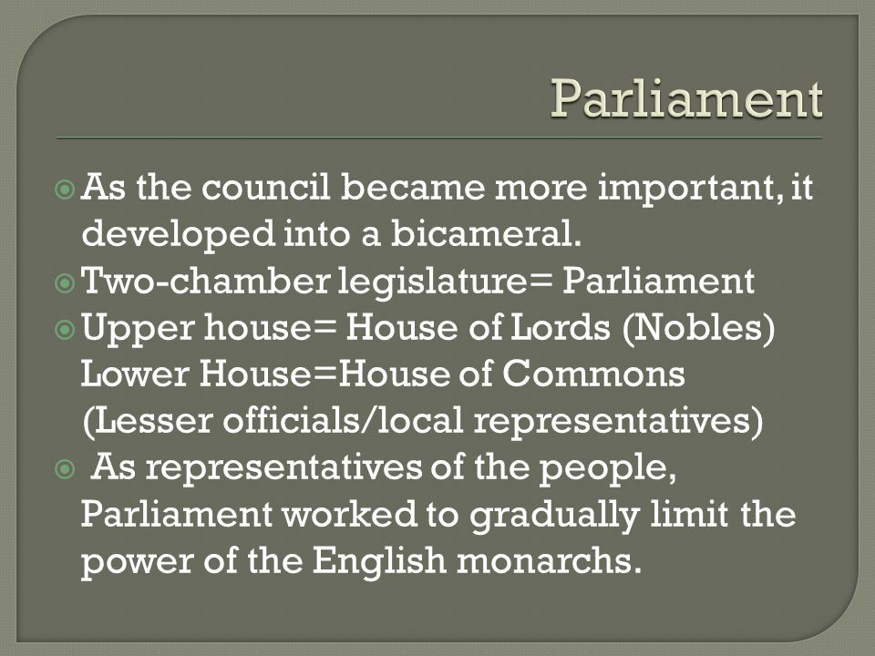 Parliament As the council became more important, it developed into a bicameral. Two-chamber legislature= Parliament.