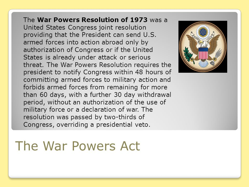 The War Powers Resolution of 1973 was a United States Congress joint resolution providing that the President can send U.S. armed forces into action abroad only by authorization of Congress or if the United States is already under attack or serious threat. The War Powers Resolution requires the president to notify Congress within 48 hours of committing armed forces to military action and forbids armed forces from remaining for more than 60 days, with a further 30 day withdrawal period, without an authorization of the use of military force or a declaration of war. The resolution was passed by two-thirds of Congress, overriding a presidential veto.