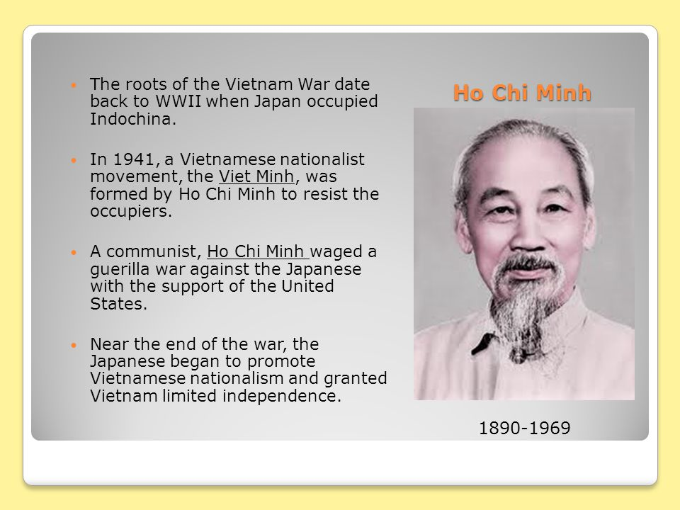 Ho Chi Minh The roots of the Vietnam War date back to WWII when Japan occupied Indochina.