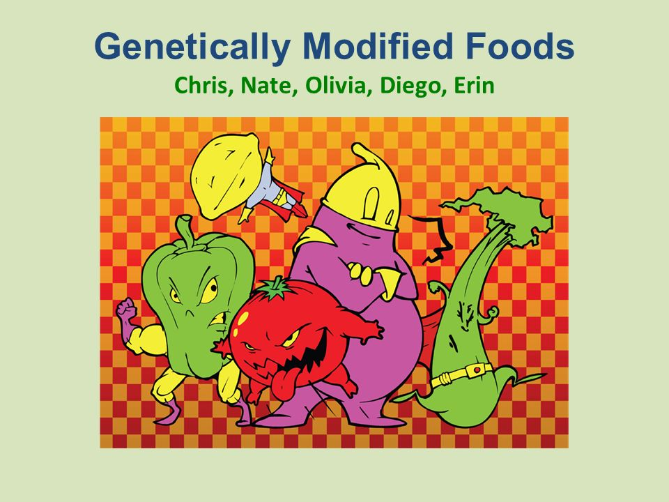Genetically Modified Foods Chris, Nate, Olivia, Diego, Erin