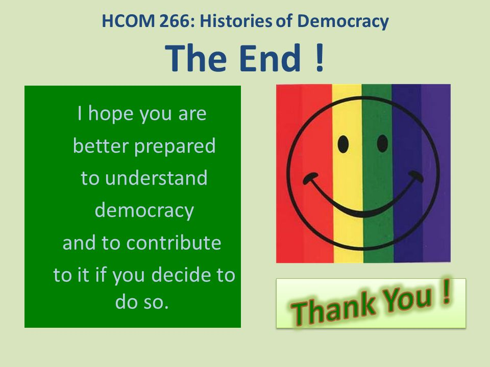 HCOM 266: Histories of Democracy The End !