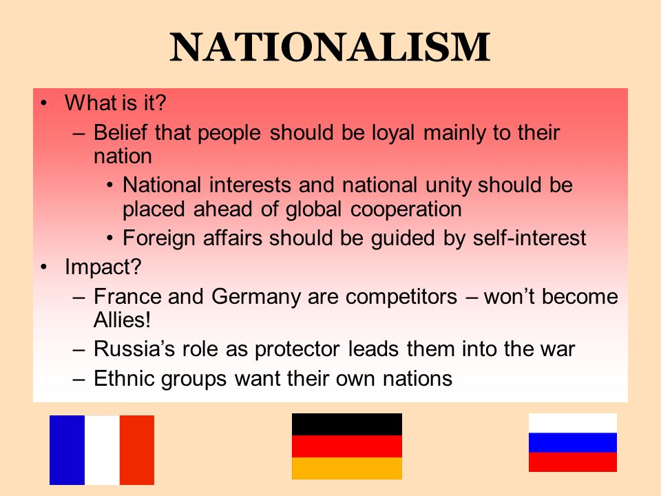 NATIONALISM What is it Belief that people should be loyal mainly to their nation.