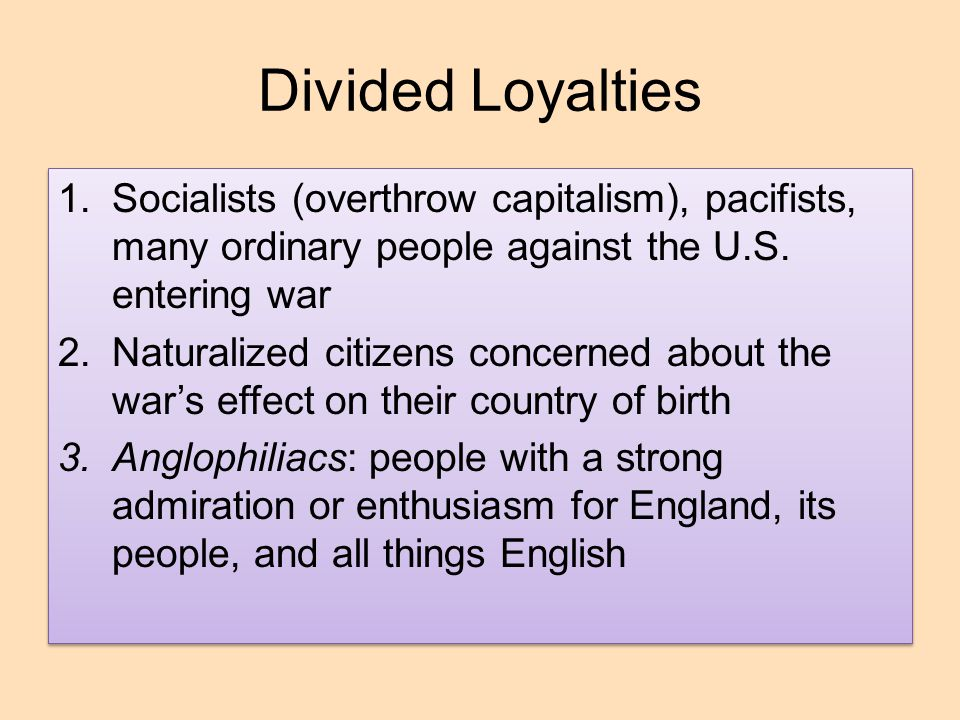 Divided Loyalties Socialists (overthrow capitalism), pacifists, many ordinary people against the U.S. entering war.