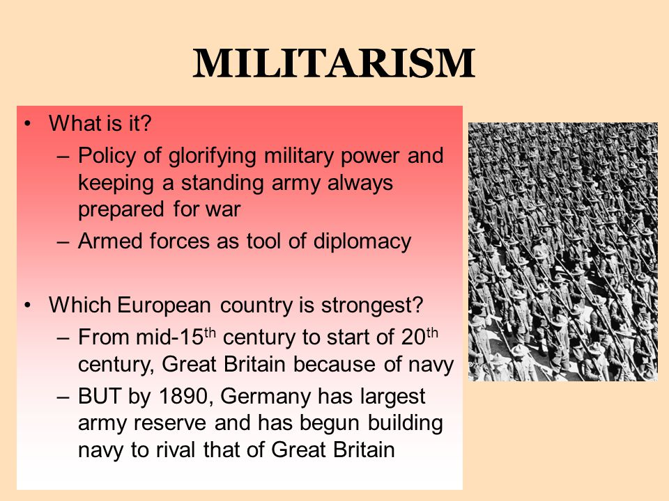 MILITARISM What is it Policy of glorifying military power and keeping a standing army always prepared for war.