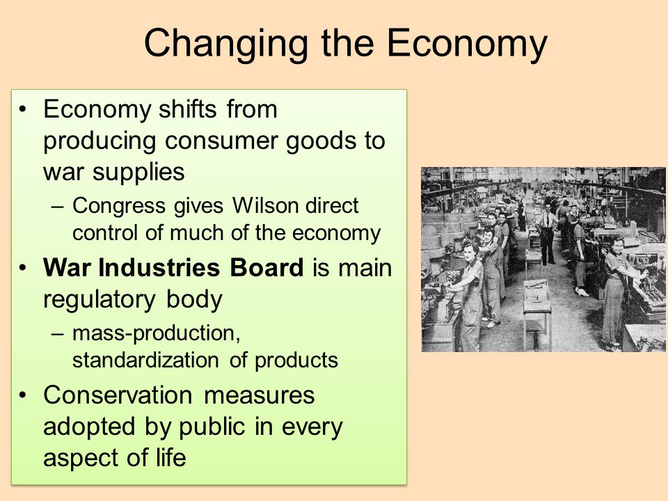 Changing the Economy Economy shifts from producing consumer goods to war supplies. Congress gives Wilson direct control of much of the economy.