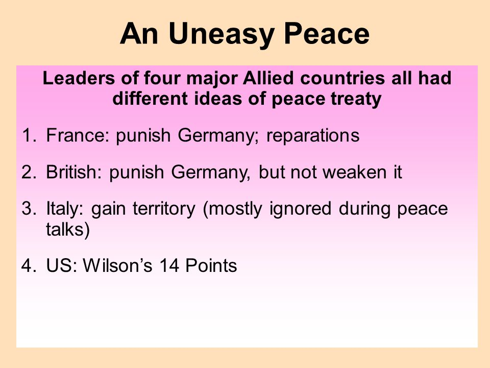 An Uneasy Peace Leaders of four major Allied countries all had different ideas of peace treaty. France: punish Germany; reparations.