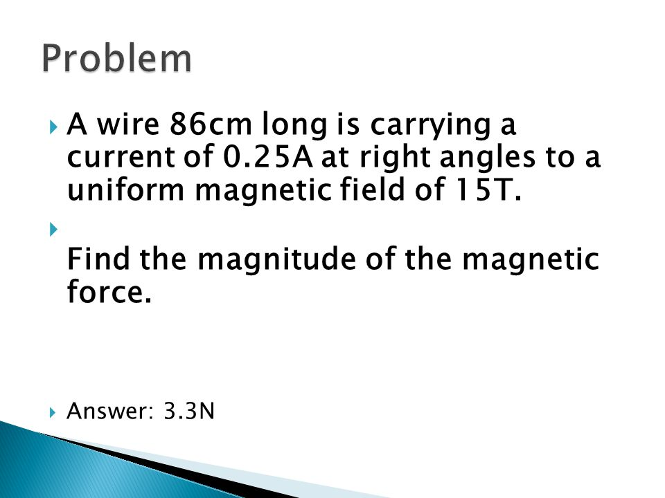 Problem A wire 86cm long is carrying a current of 0.25A at right angles to a uniform magnetic field of 15T.