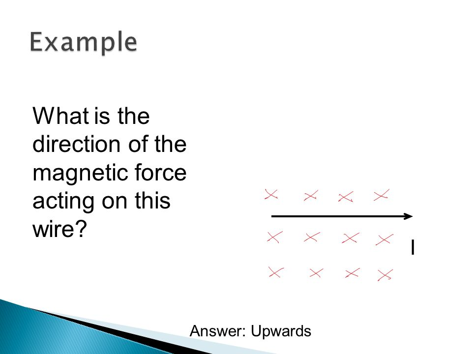 Example What is the direction of the magnetic force acting on this wire I Answer: Upwards